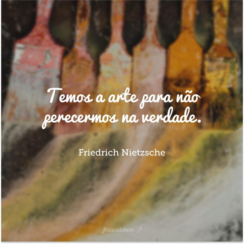 Temos a arte para não perecermos na verdade.