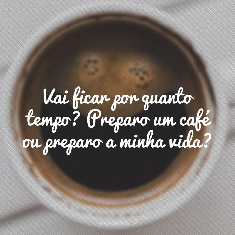 Vai ficar por quanto tempo? Preparo um café ou preparo a minha vida?