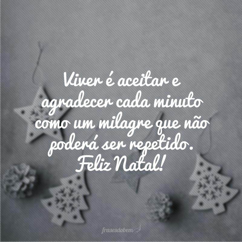 Viver é aceitar e agradecer cada minuto como um milagre que não poderá ser repetido. Feliz Natal!