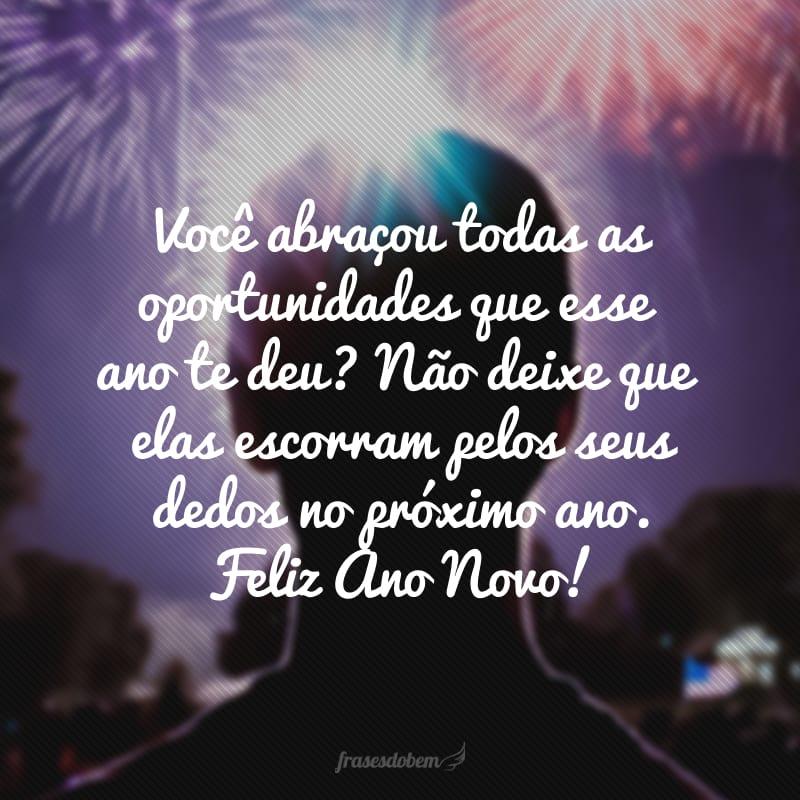 Você abraçou todas as oportunidades que esse ano te deu? Não deixe que elas escorram pelos seus dedos no próximo ano. Feliz Ano Novo!