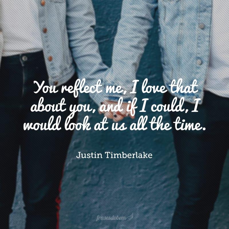 You reflect me, I love that about you, and if I could, I would look at us all the time.(Você me reflete, eu amo isso em você, e se eu pudesse, olharia para nós o tempo todo).