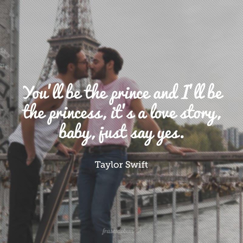 You'll be the prince and I'll be the princess, it's a love story, baby, just say yes.(Você será o principe e eu a princesa, essa é uma história de amor, querido, apenas diga sim).