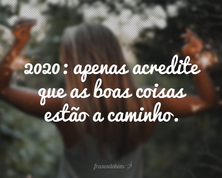 2020: apenas acredite que as boas coisas estão a caminho.