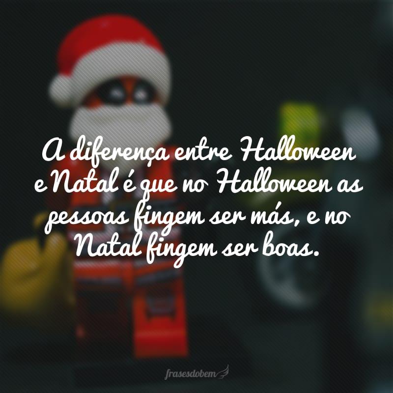 A diferença entre Halloween e Natal é que no Halloween as pessoas fingem ser más, e no Natal fingem ser boas.