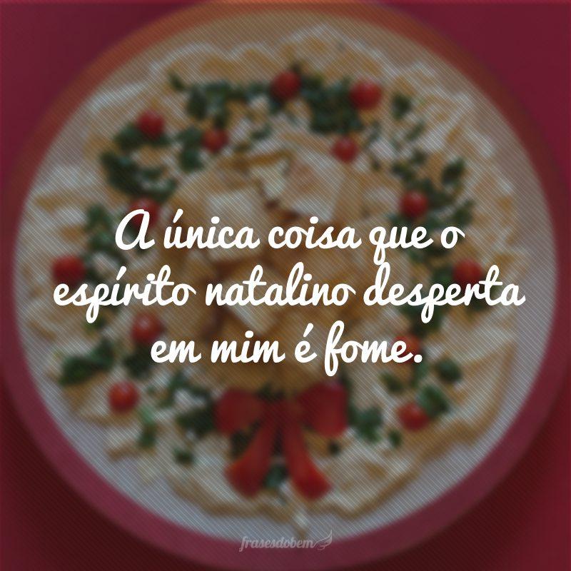 A única coisa que o espírito natalino desperta em mim é fome.