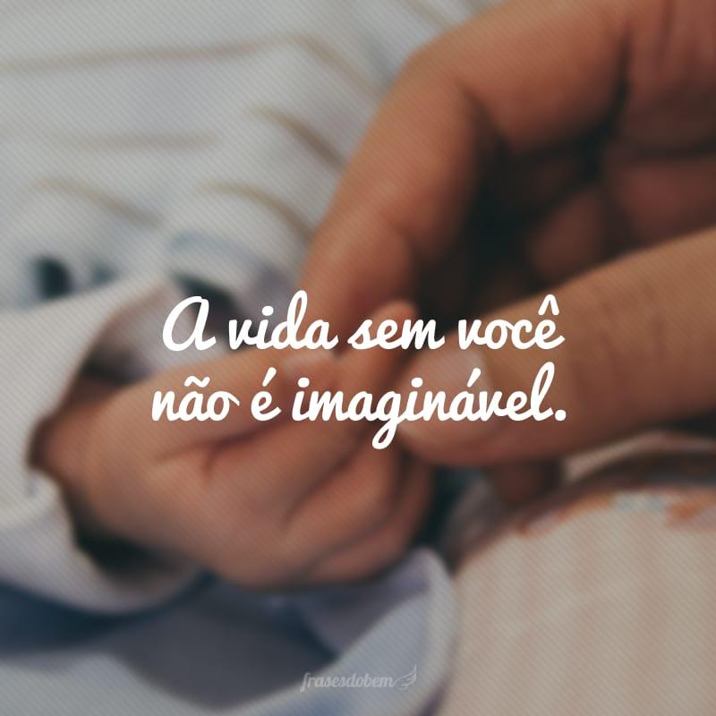 A vida sem você não é imaginável.