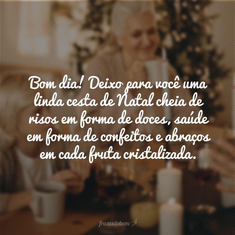 Bom dia! Deixo para você uma linda cesta de Natal cheia de risos em forma de doces, saúde em forma de confeitos e abraços em cada fruta cristalizada.