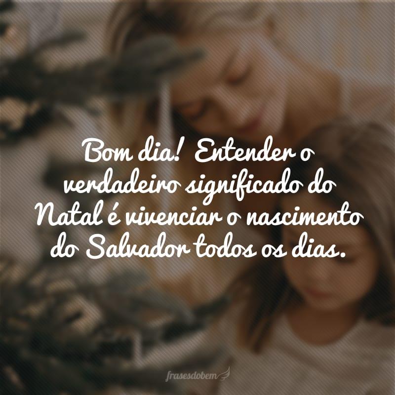 Bom dia! Entender o verdadeiro significado do Natal é vivenciar o nascimento do Salvador todos os dias.