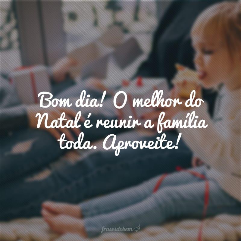 Bom dia! O melhor do Natal é reunir a família toda. Aproveite!