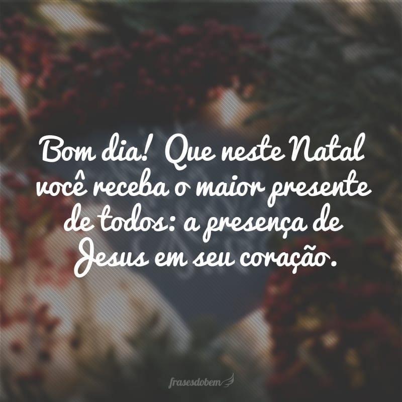 Bom dia! Que neste Natal você receba o maior presente de todos: a presença de Jesus em seu coração.
