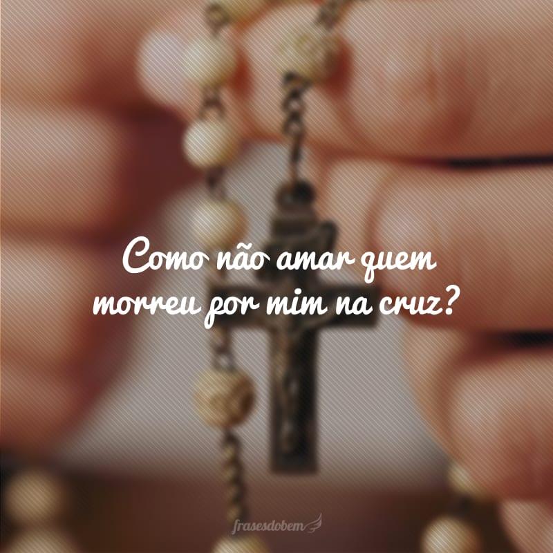 Como não amar quem morreu por mim na cruz?