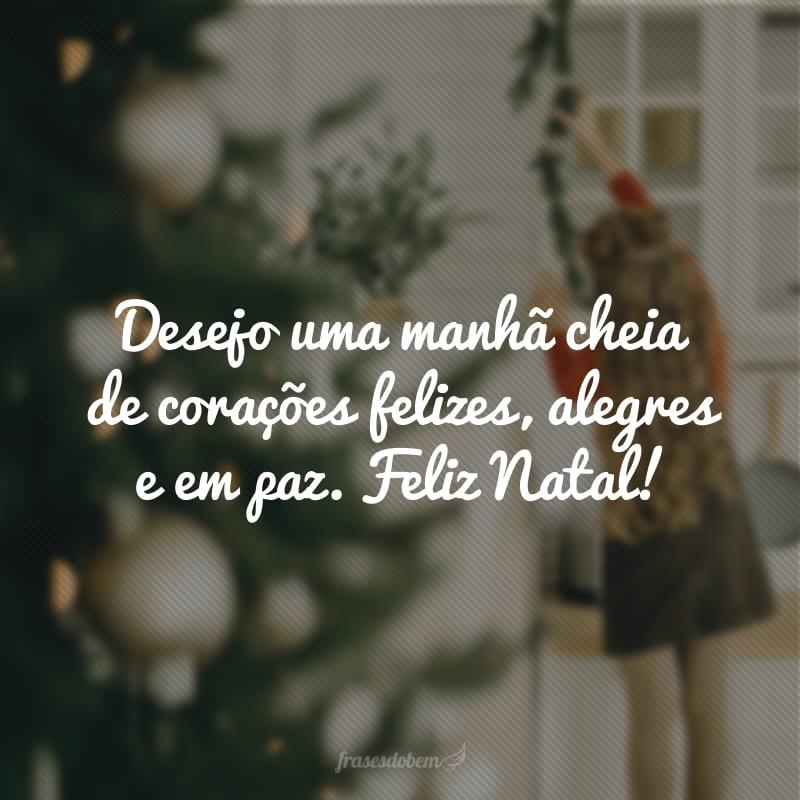 Desejo uma manhã cheia de corações felizes, alegres e em paz. Feliz Natal!