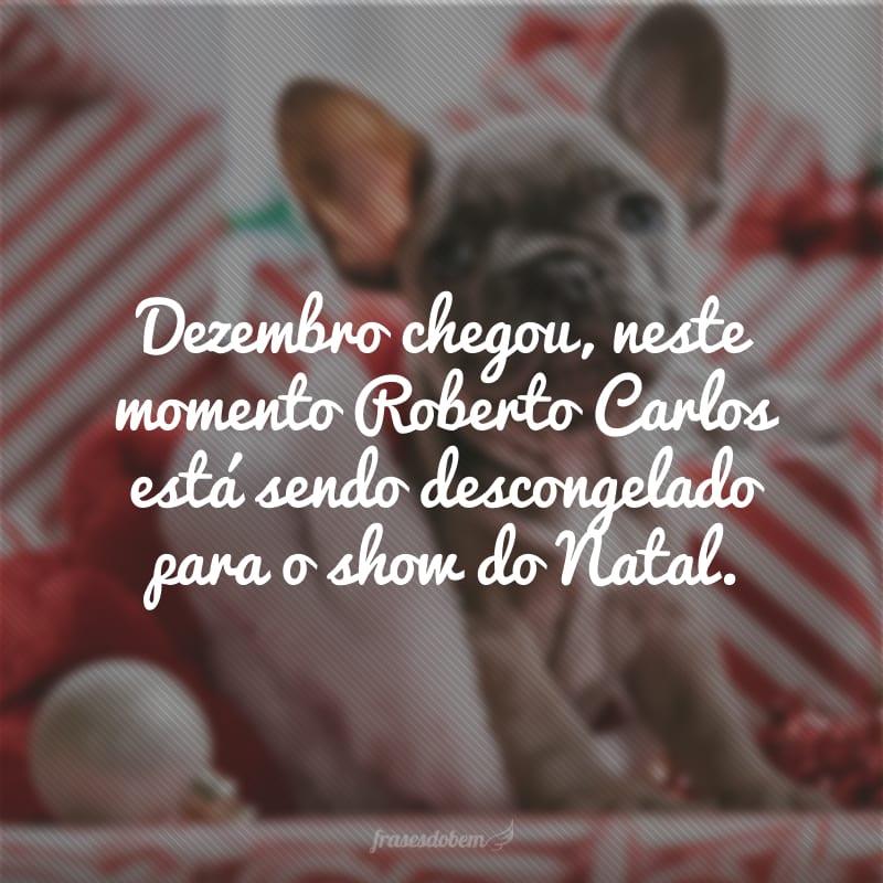 Dezembro chegou, neste momento Roberto Carlos está sendo descongelado para o show do Natal.