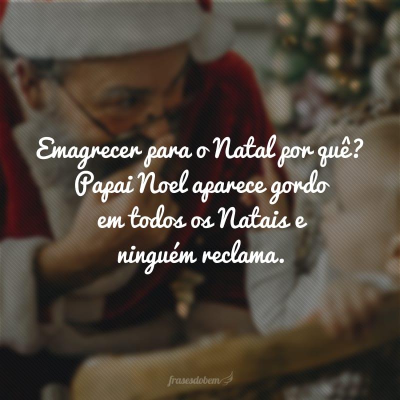 Emagrecer para o Natal por quê? Papai Noel aparece gordo em todos os Natais e ninguém reclama.