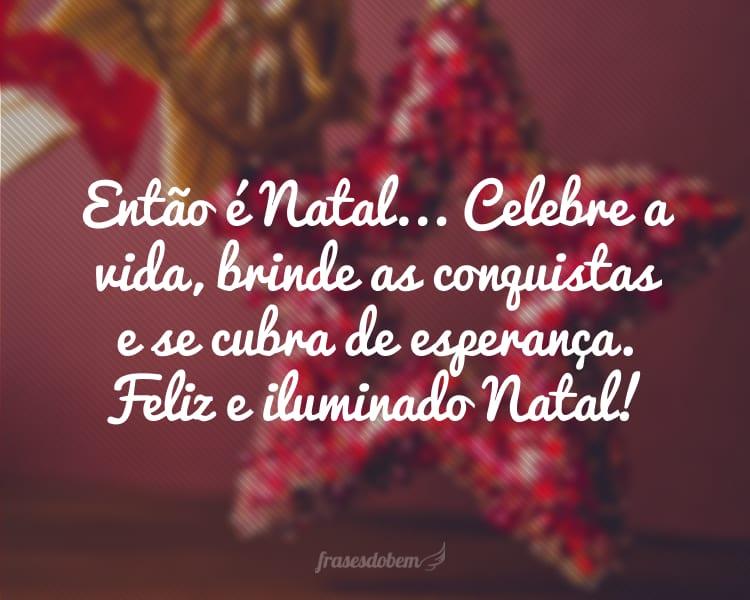 Então é Natal... Celebre a vida, brinde as conquistas e se cubra de esperança. Feliz e iluminado Natal!