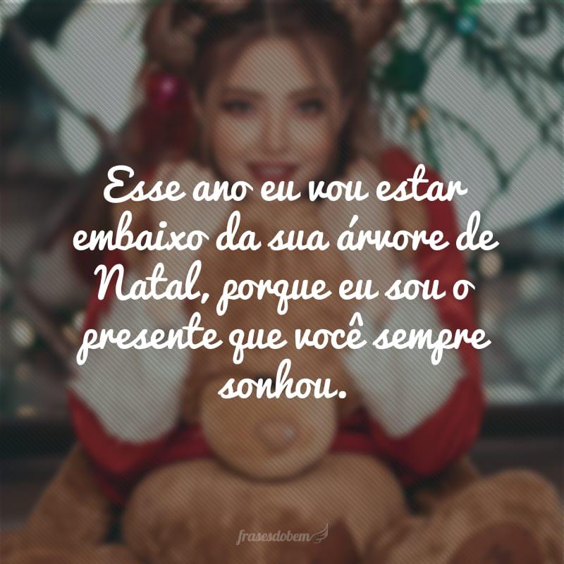 Esse ano eu vou estar embaixo da sua árvore de Natal, porque eu sou o presente que você sempre sonhou.