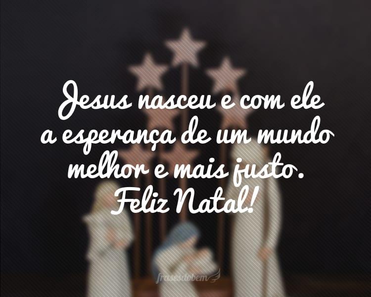 Jesus nasceu e com ele a esperança de um mundo melhor e mais justo. Feliz Natal!