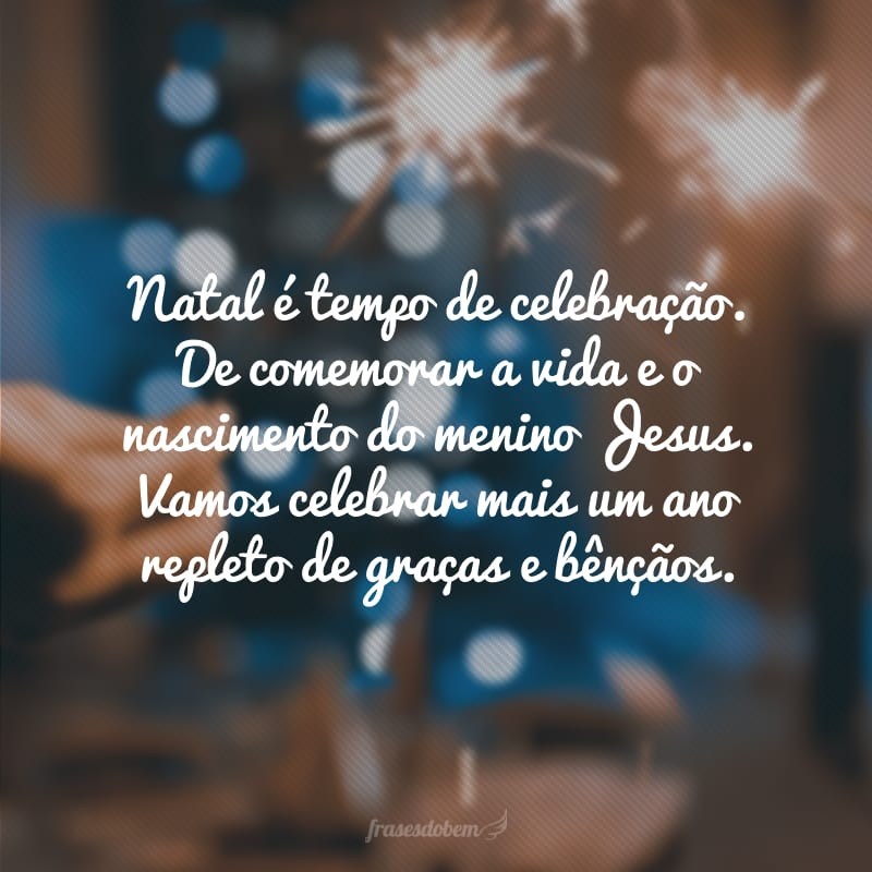 Natal é tempo de celebração. De comemorar a vida e o nascimento do menino Jesus. Vamos celebrar mais um ano repleto de graças e bênçãos.