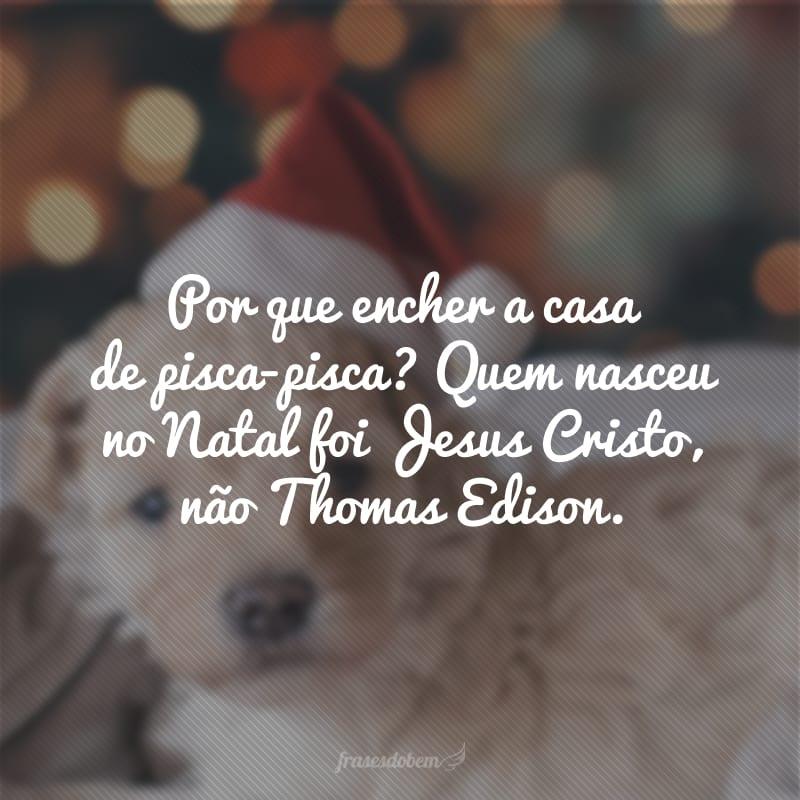 Por que encher a casa de pisca-pisca? Quem nasceu no Natal foi Jesus Cristo, não Thomas Edison.