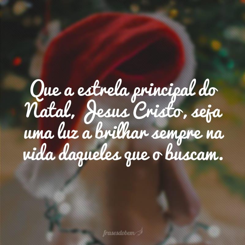 Que a estrela principal do Natal, Jesus Cristo, seja uma luz a brilhar sempre na vida daqueles que o buscam.