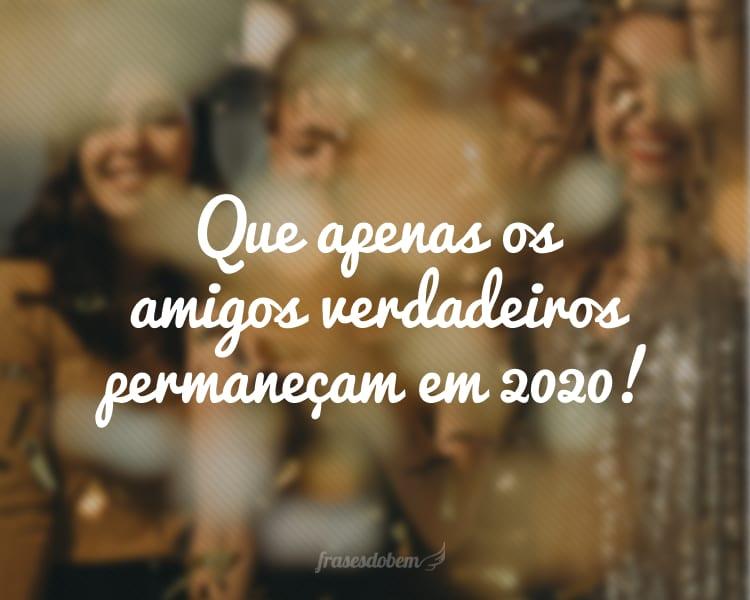 Que apenas os amigos verdadeiros permaneçam em 2020!