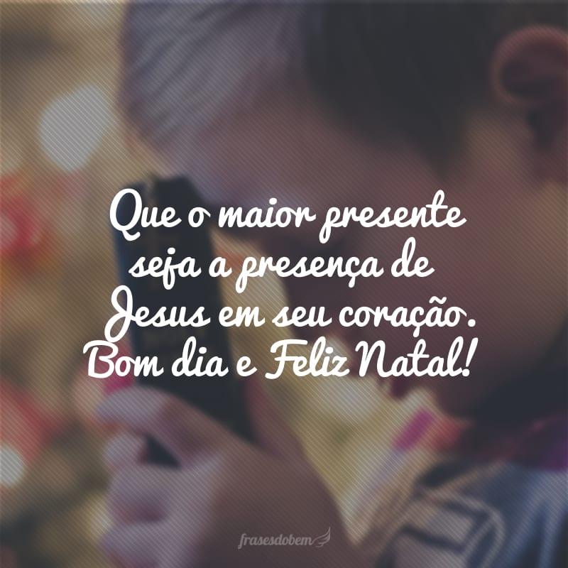 Que o maior presente seja a presença de Jesus em seu coração. Bom dia e Feliz Natal!
