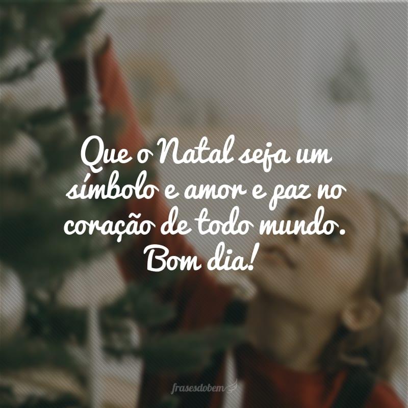 Que o Natal seja um símbolo e amor e paz no coração de todo mundo. Bom dia!