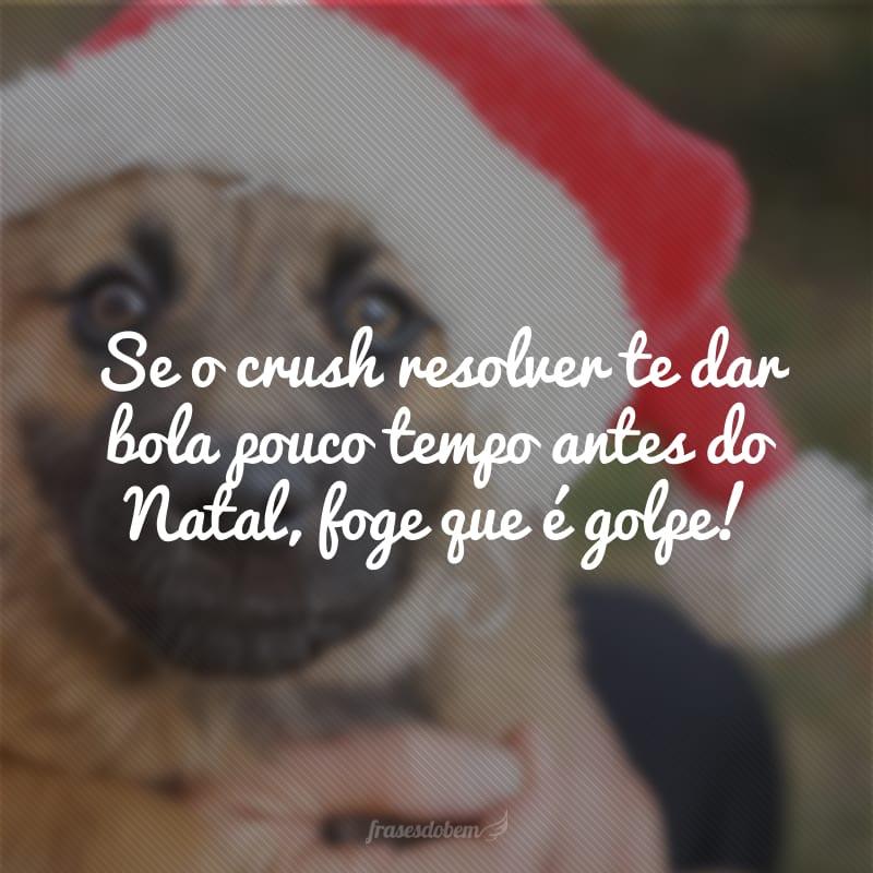 Se o crush resolver te dar bola pouco tempo antes do Natal, foge que é golpe!
