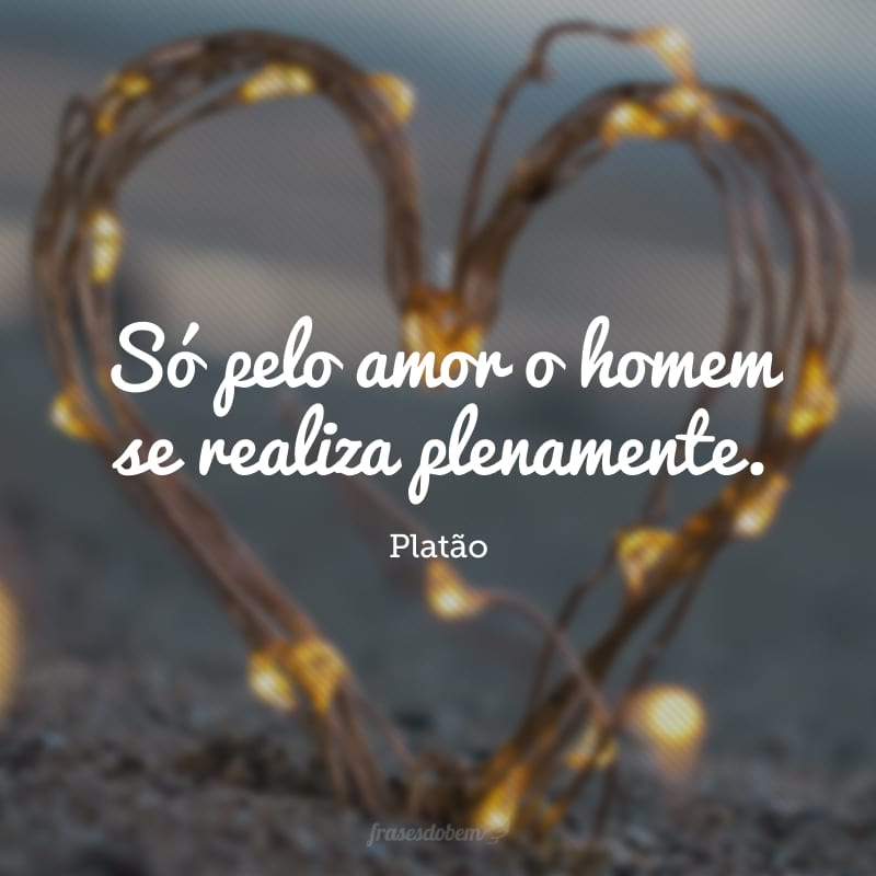 Só pelo amor o homem se realiza plenamente.
