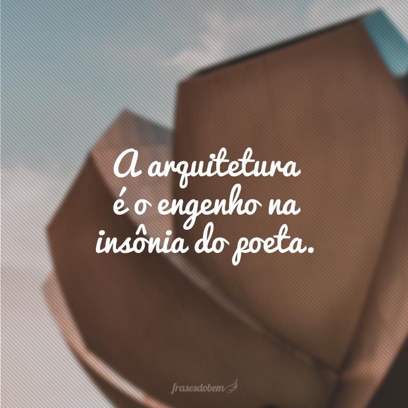 A arquitetura é o engenho na insônia do poeta.