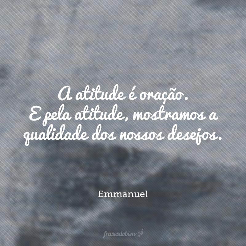 A atitude é oração. E pela atitude, mostramos a qualidade dos nossos desejos.