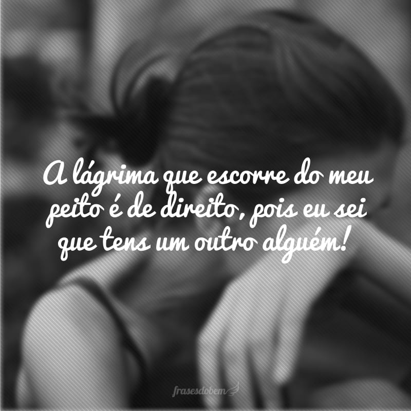 A lágrima que escorre do meu peito é de direito, pois eu sei que tens um outro alguém!