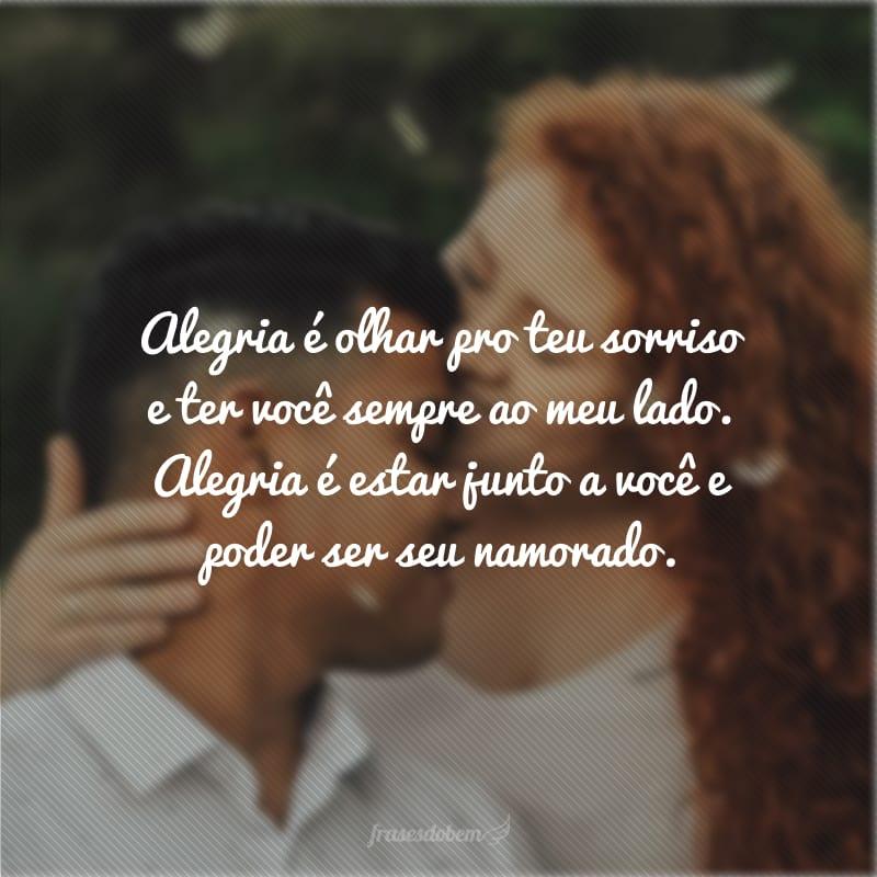 Alegria é olhar pro teu sorriso e ter você sempre ao meu lado. Alegria é estar junto a você e poder ser seu namorado.