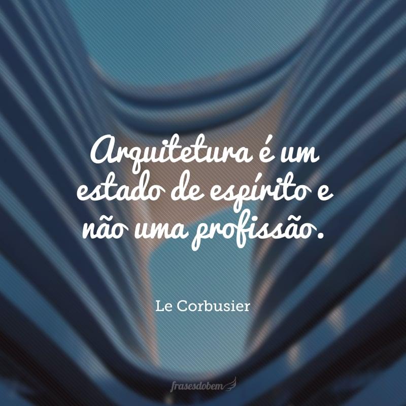 Arquitetura é um estado de espírito e não uma profissão.