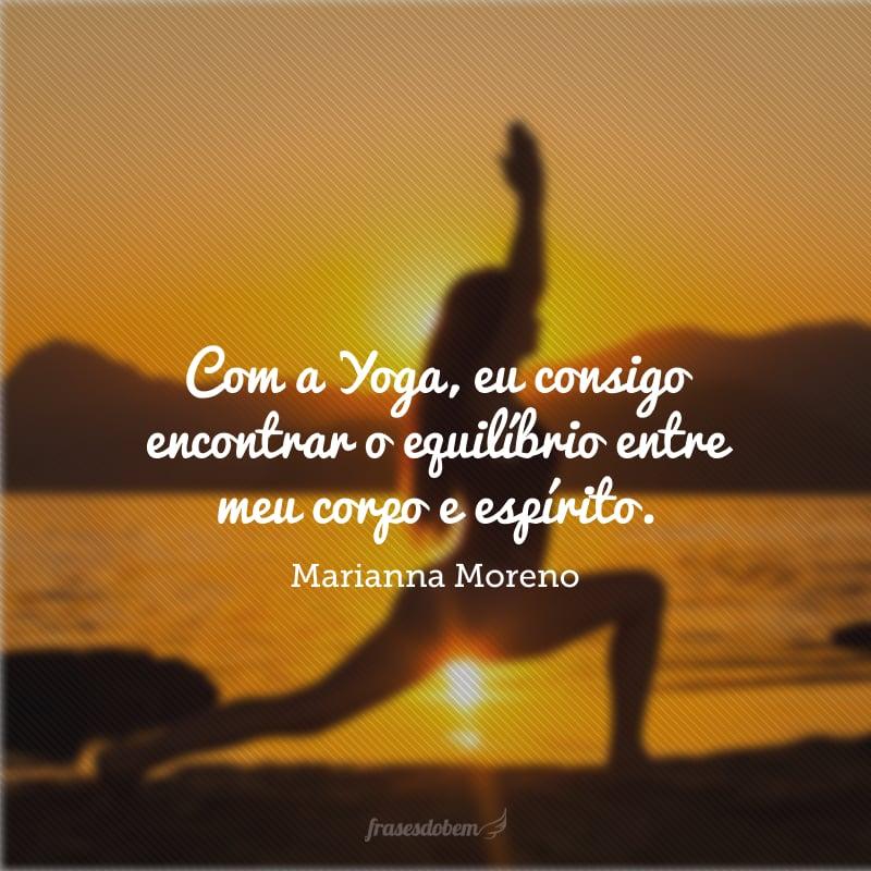 Com a Yoga, eu consigo encontrar o equilíbrio entre meu corpo e espírito.
