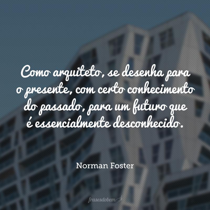 Como arquiteto, se desenha para o presente, com certo conhecimento do passado, para um futuro que é essencialmente desconhecido.