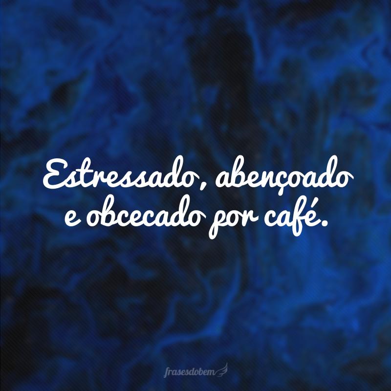 Estressado, abençoado e obcecado por café.