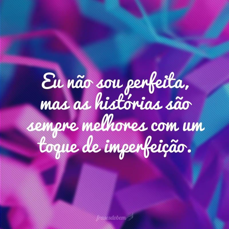 Eu não sou perfeita, mas as histórias são sempre melhores com um toque de imperfeição.