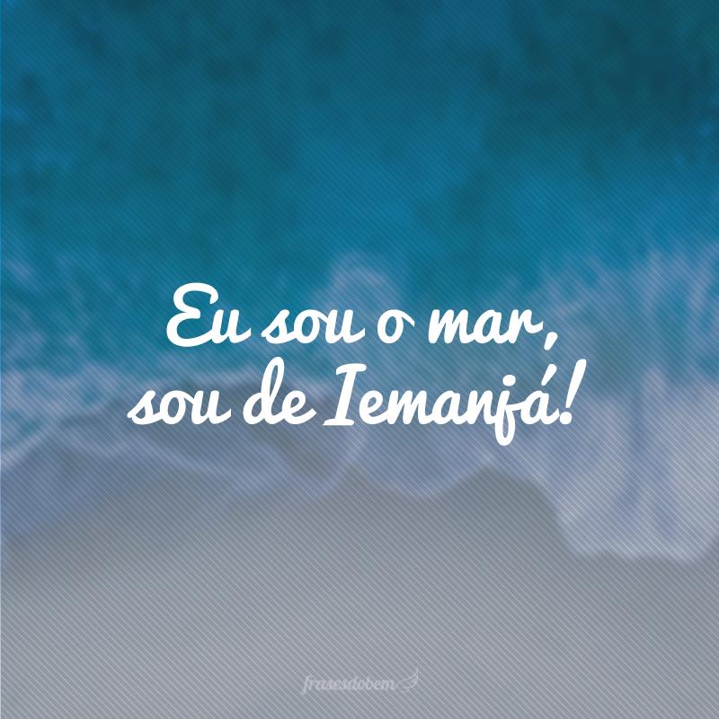 Eu sou o mar, sou de Iemanjá!