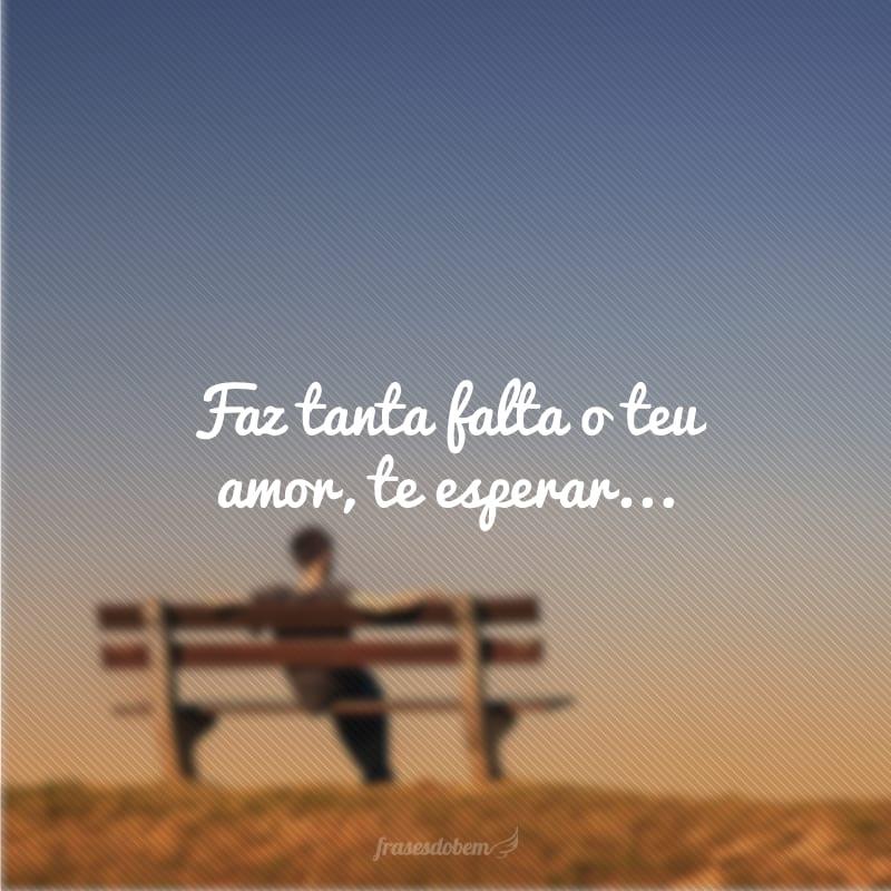 Faz tanta falta o teu amor, te esperar...