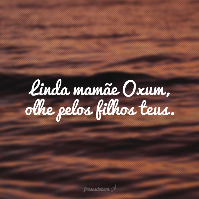 Linda mamãe Oxum, olhe pelos filhos teus.