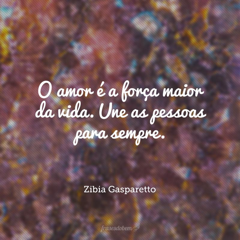 O amor é a força maior da vida. Une as pessoas para sempre.