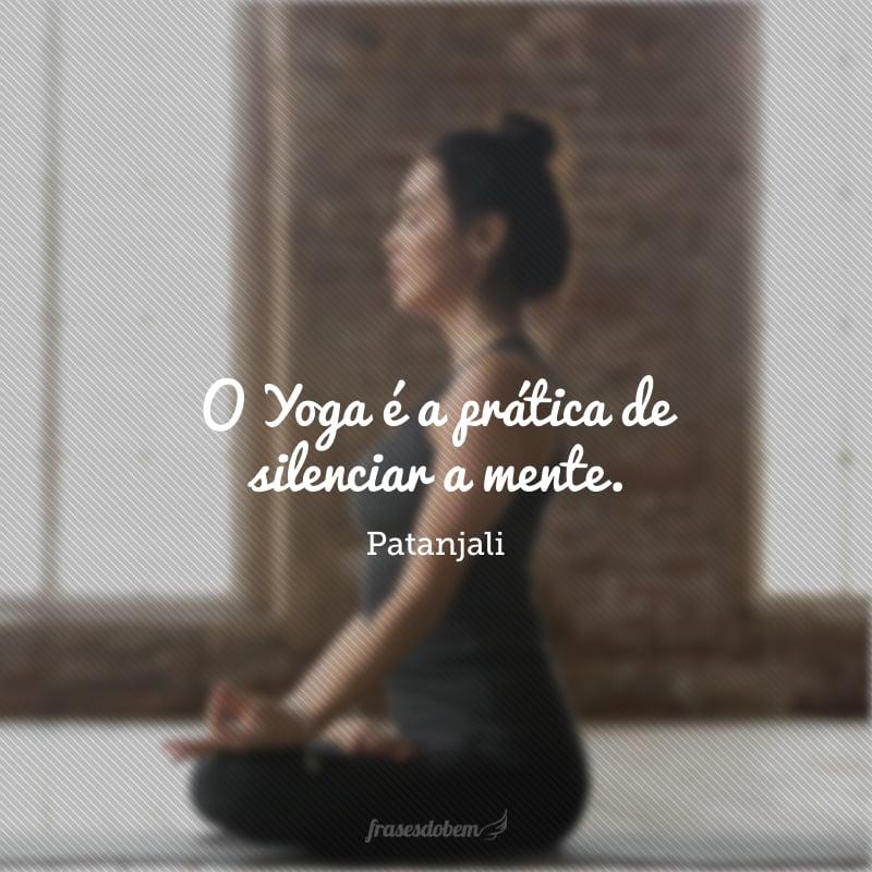 O Yoga é a prática de silenciar a mente.