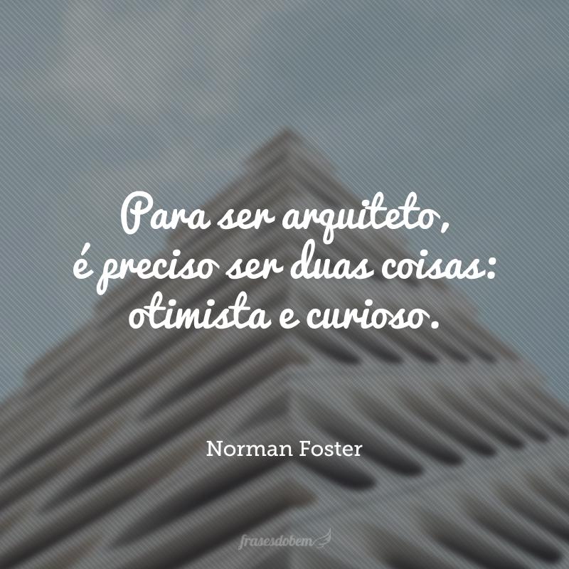 Para ser arquiteto, é preciso ser duas coisas: otimista e curioso.