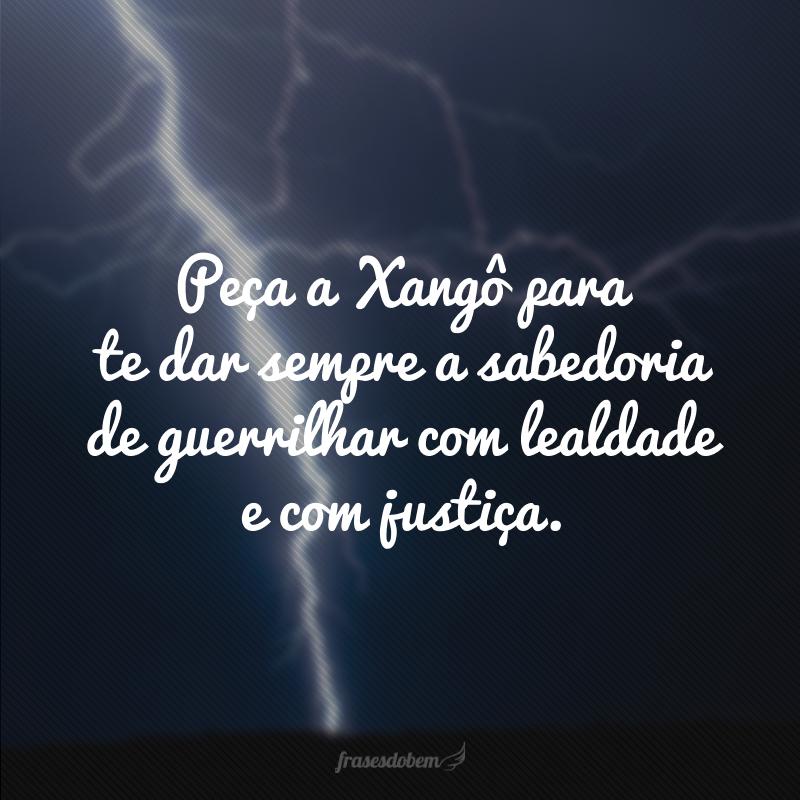Peça a Xangô para te dar sempre a sabedoria de guerrilhar com lealdade e com justiça.