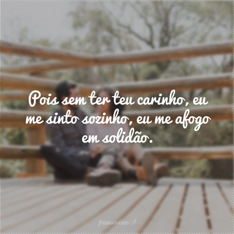 Pois sem ter teu carinho, eu me sinto sozinho, eu me afogo em solidão.