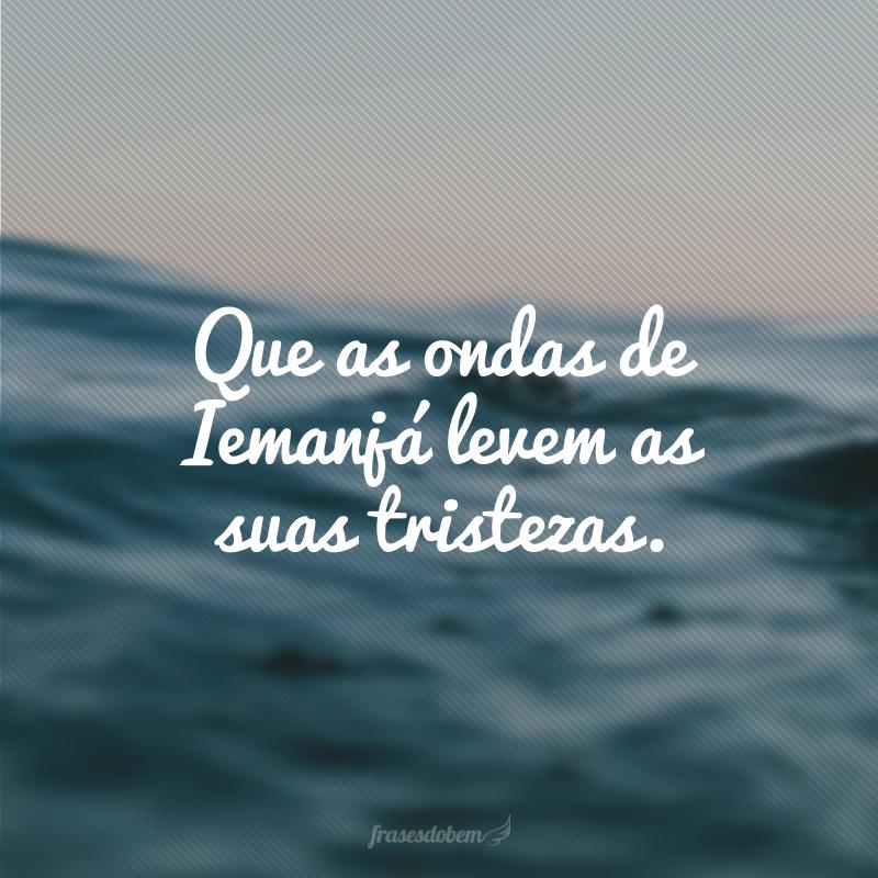 Que as ondas de Iemanjá levem as suas tristezas.