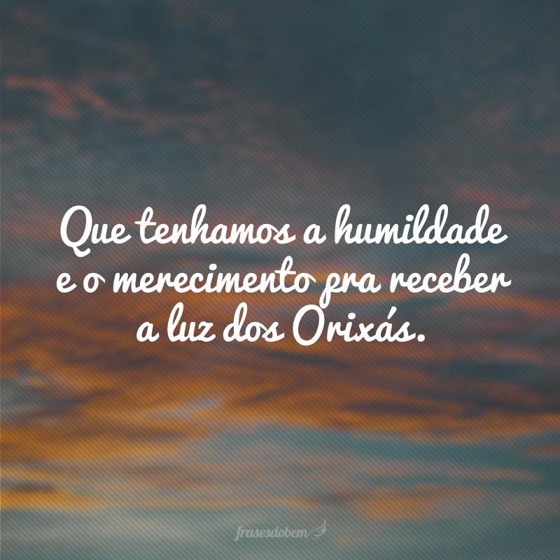 Que tenhamos a humildade e o merecimento pra receber a luz dos Orixás.