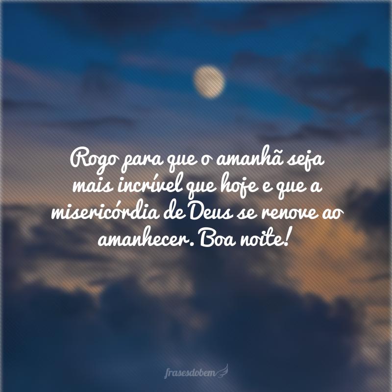 Rogo para que o amanhã seja mais incrível que hoje e que a misericórdia de Deus se renove ao amanhecer. Boa noite!