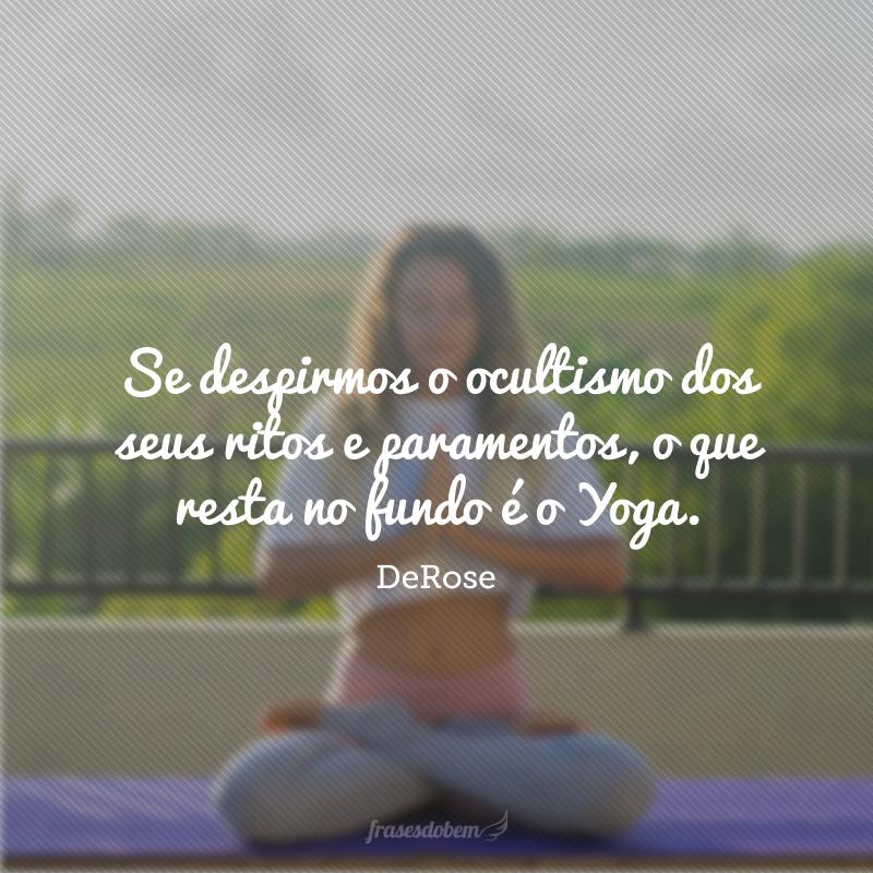 Se despirmos o ocultismo dos seus ritos e paramentos, o que resta no fundo é o Yoga.
